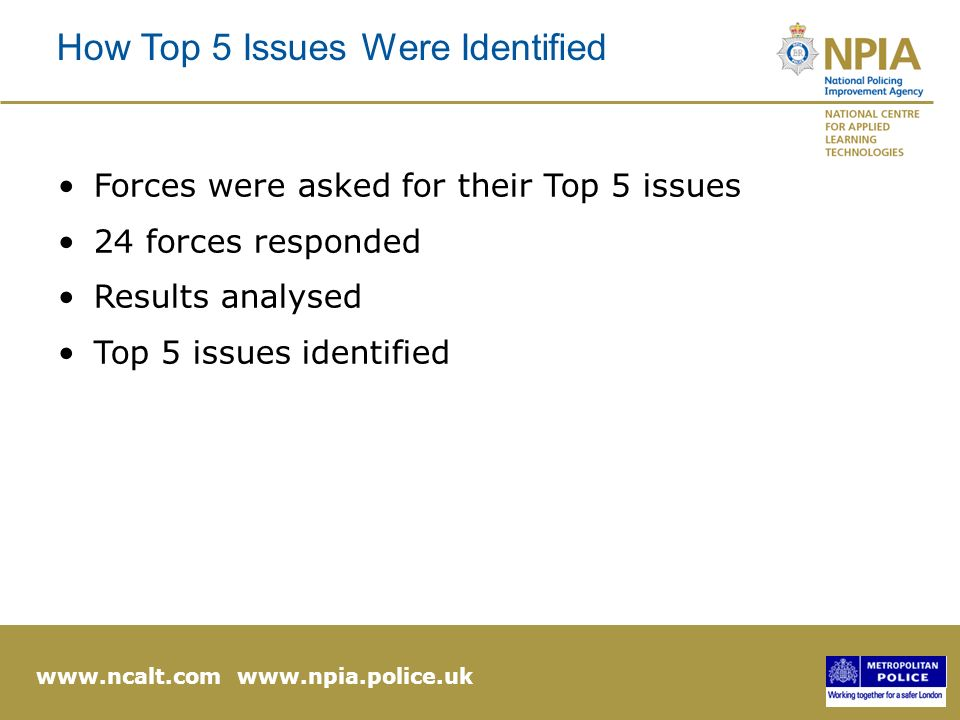 www.ncalt.com www.npia.police.uk How Top 5 Issues Were Identified Forces were asked for their Top 5 issues 24 forces responded Results analysed Top 5 issues identified