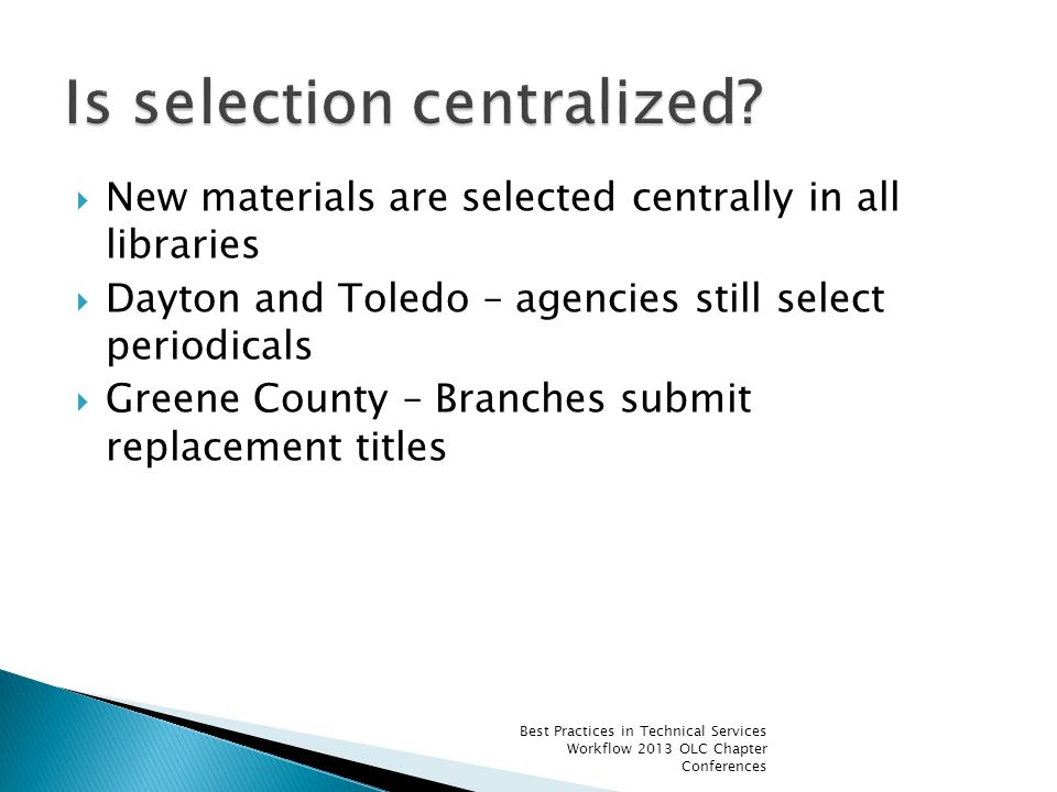 New materials are selected centrally in all libraries Dayton and Toledo – agencies still select periodicals Greene County – Branches submit replacement titles Best Practices in Technical Services Workflow 2013 OLC Chapter Conferences