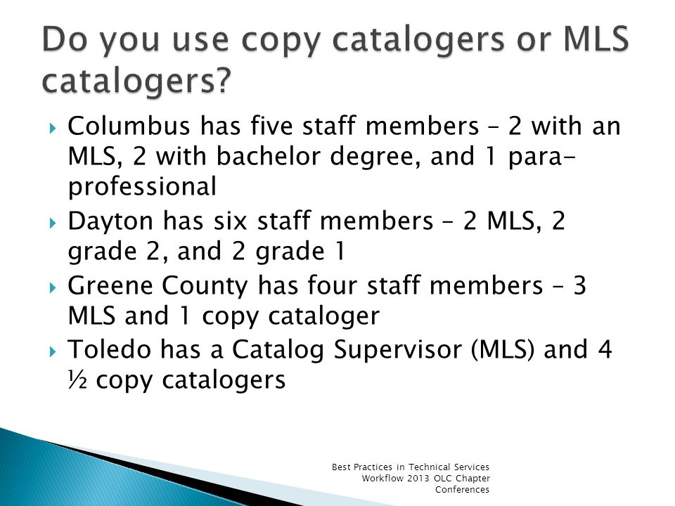 Columbus has five staff members – 2 with an MLS, 2 with bachelor degree, and 1 para- professional Dayton has six staff members – 2 MLS, 2 grade 2, and 2 grade 1 Greene County has four staff members – 3 MLS and 1 copy cataloger Toledo has a Catalog Supervisor (MLS) and 4 ½ copy catalogers Best Practices in Technical Services Workflow 2013 OLC Chapter Conferences