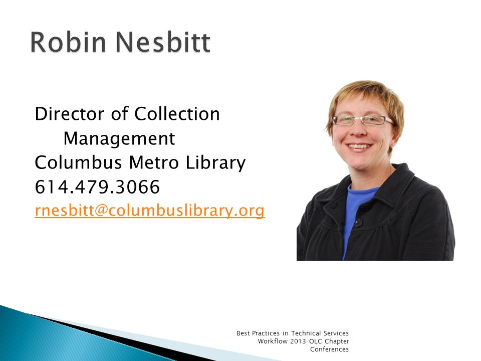 Director of Collection Management Columbus Metro Library 614.479.3066 rnesbitt@columbuslibrary.org Best Practices in Technical Services Workflow 2013 OLC Chapter Conferences