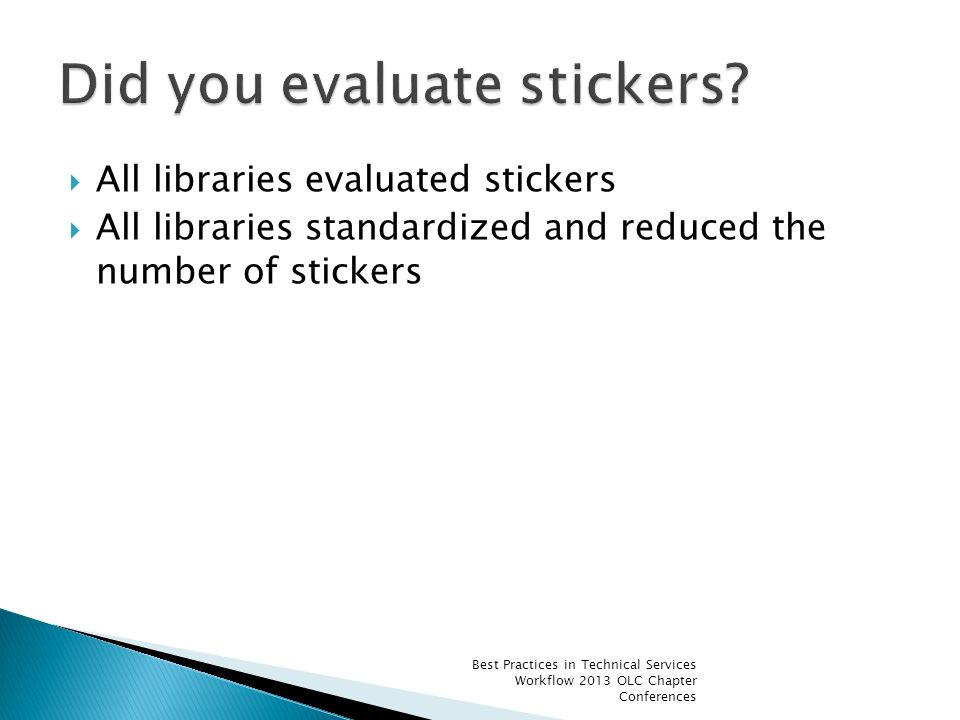 All libraries evaluated stickers All libraries standardized and reduced the number of stickers Best Practices in Technical Services Workflow 2013 OLC Chapter Conferences