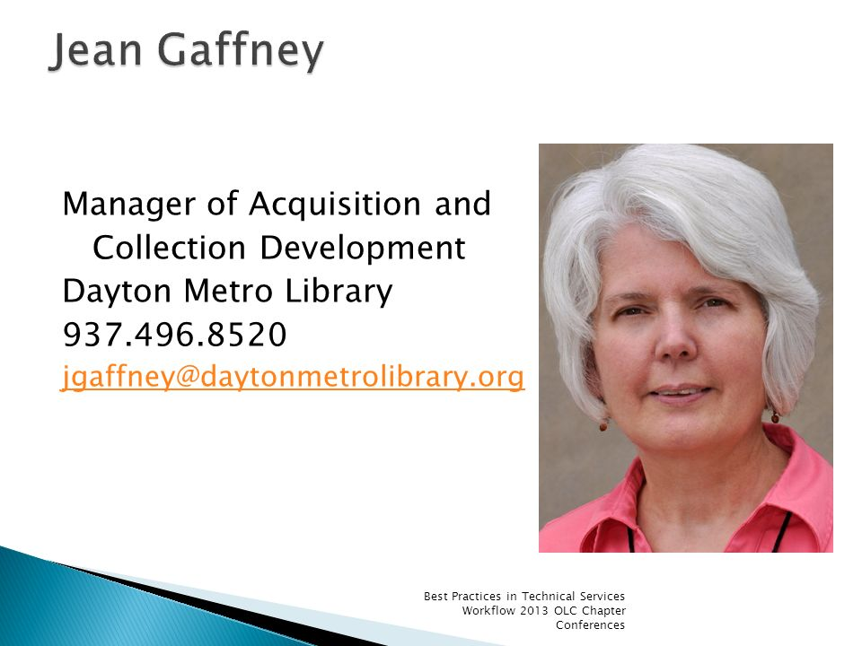 Manager of Acquisition and Collection Development Dayton Metro Library 937.496.8520 jgaffney@daytonmetrolibrary.org Best Practices in Technical Servic