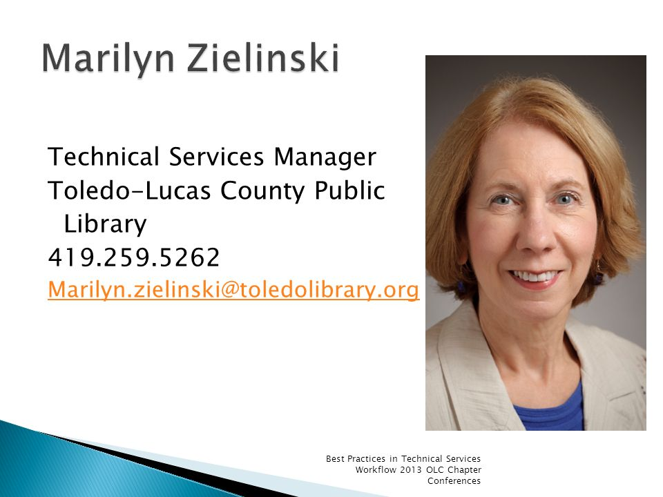 Technical Services Manager Toledo-Lucas County Public Library 419.259.5262 Marilyn.zielinski@toledolibrary.org Best Practices in Technical Services Wo