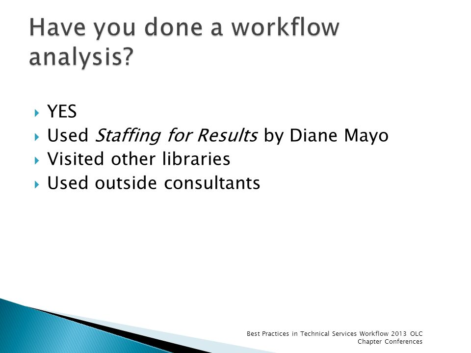 YES Used Staffing for Results by Diane Mayo Visited other libraries Used outside consultants Best Practices in Technical Services Workflow 2013 OLC Ch