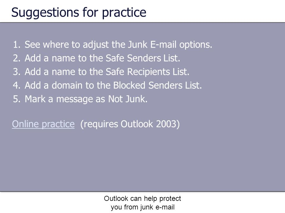 Outlook can help protect you from junk e-mail Suggestions for practice 1.See where to adjust the Junk E-mail options.