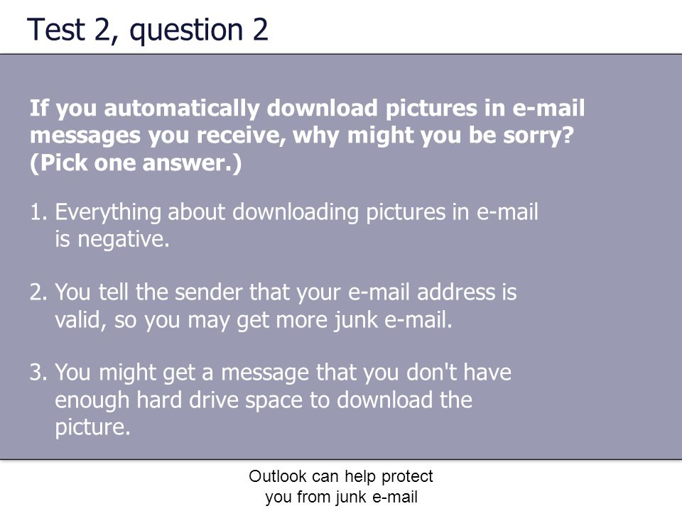 Outlook can help protect you from junk e-mail Test 2, question 2 If you automatically download pictures in e-mail messages you receive, why might you be sorry.