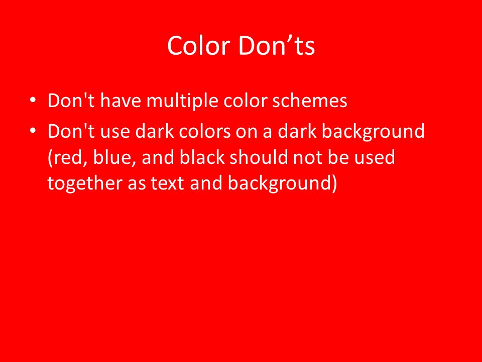 Color Dos Limit the use of color to 2 to 4 colors/shades Use colors that will stand out and will be easy on the eyes(dark backgrounds and light text i