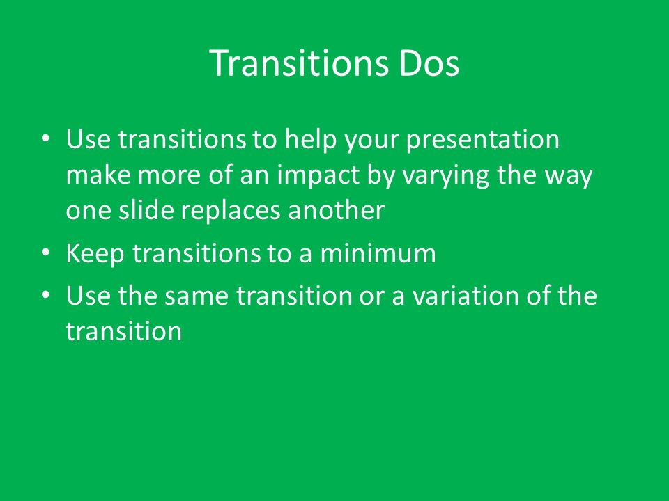 Transitions Dos Use transitions to help your presentation make more of an impact by varying the way one slide replaces another Keep transitions to a m