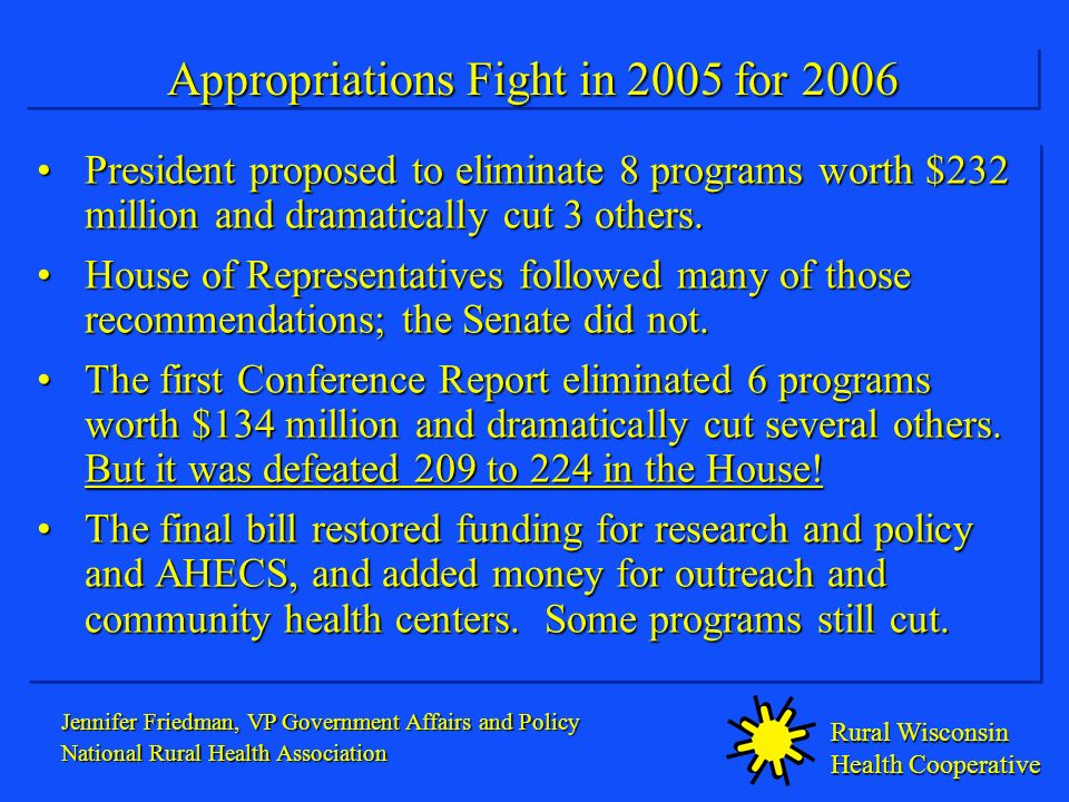 Rural Wisconsin Health Cooperative Appropriations Fight in 2005 for 2006 President proposed to eliminate 8 programs worth $232 million and dramatically cut 3 others.President proposed to eliminate 8 programs worth $232 million and dramatically cut 3 others.