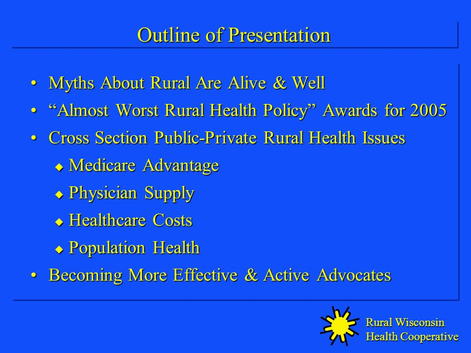 Rural Wisconsin Health Cooperative Outline of Presentation Myths About Rural Are Alive & WellMyths About Rural Are Alive & Well Almost Worst Rural Health Policy Awards for 2005Almost Worst Rural Health Policy Awards for 2005 Cross Section Public-Private Rural Health IssuesCross Section Public-Private Rural Health Issues Medicare Advantage Medicare Advantage Physician Supply Physician Supply Healthcare Costs Healthcare Costs Population Health Population Health Becoming More Effective & Active AdvocatesBecoming More Effective & Active Advocates Myths About Rural Are Alive & WellMyths About Rural Are Alive & Well Almost Worst Rural Health Policy Awards for 2005Almost Worst Rural Health Policy Awards for 2005 Cross Section Public-Private Rural Health IssuesCross Section Public-Private Rural Health Issues Medicare Advantage Medicare Advantage Physician Supply Physician Supply Healthcare Costs Healthcare Costs Population Health Population Health Becoming More Effective & Active AdvocatesBecoming More Effective & Active Advocates