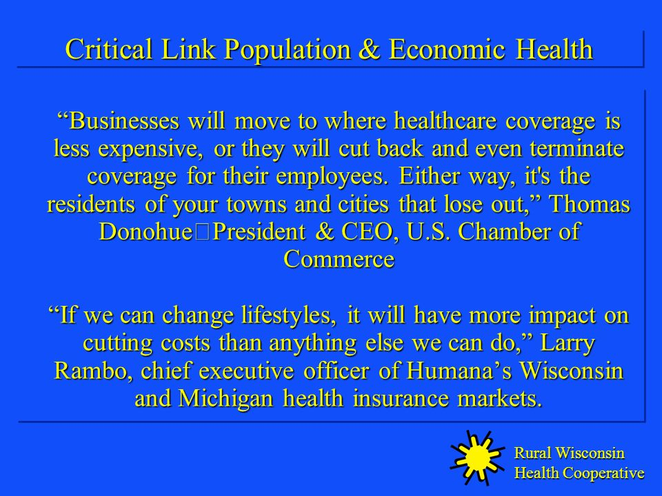 Rural Wisconsin Health Cooperative Critical Link Population & Economic Health Businesses will move to where healthcare coverage is less expensive, or they will cut back and even terminate coverage for their employees.