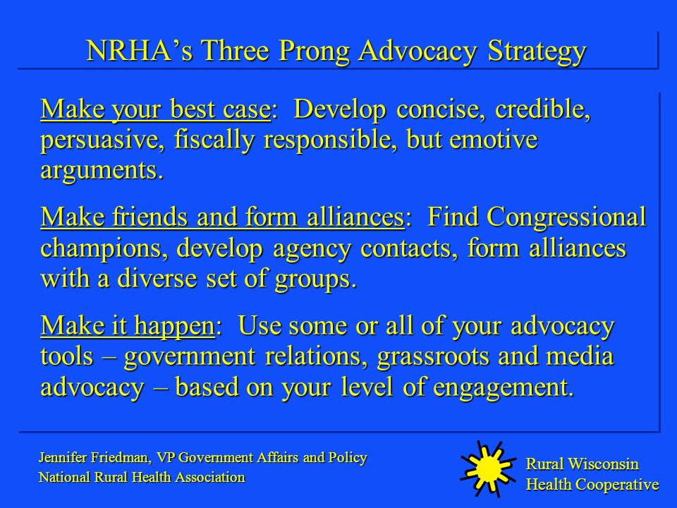 Rural Wisconsin Health Cooperative NRHAs Three Prong Advocacy Strategy Make your best case: Develop concise, credible, persuasive, fiscally responsible, but emotive arguments.