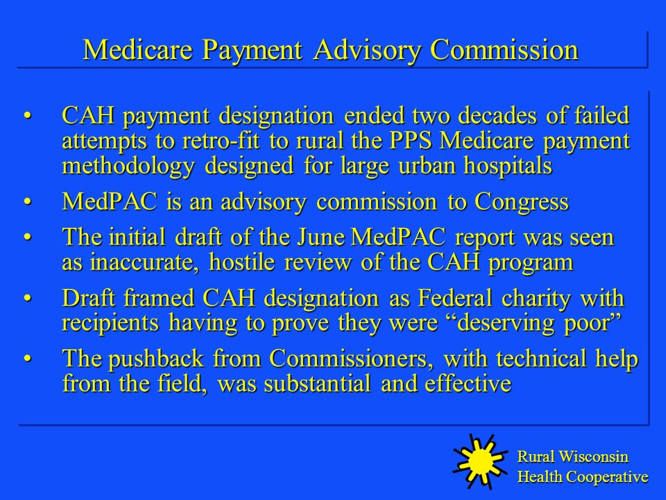 Rural Wisconsin Health Cooperative Medicare Payment Advisory Commission CAH payment designation ended two decades of failed attempts to retro-fit to rural the PPS Medicare payment methodology designed for large urban hospitalsCAH payment designation ended two decades of failed attempts to retro-fit to rural the PPS Medicare payment methodology designed for large urban hospitals MedPAC is an advisory commission to CongressMedPAC is an advisory commission to Congress The initial draft of the June MedPAC report was seen as inaccurate, hostile review of the CAH programThe initial draft of the June MedPAC report was seen as inaccurate, hostile review of the CAH program Draft framed CAH designation as Federal charity with recipients having to prove they were deserving poorDraft framed CAH designation as Federal charity with recipients having to prove they were deserving poor The pushback from Commissioners, with technical help from the field, was substantial and effectiveThe pushback from Commissioners, with technical help from the field, was substantial and effective CAH payment designation ended two decades of failed attempts to retro-fit to rural the PPS Medicare payment methodology designed for large urban hospitalsCAH payment designation ended two decades of failed attempts to retro-fit to rural the PPS Medicare payment methodology designed for large urban hospitals MedPAC is an advisory commission to CongressMedPAC is an advisory commission to Congress The initial draft of the June MedPAC report was seen as inaccurate, hostile review of the CAH programThe initial draft of the June MedPAC report was seen as inaccurate, hostile review of the CAH program Draft framed CAH designation as Federal charity with recipients having to prove they were deserving poorDraft framed CAH designation as Federal charity with recipients having to prove they were deserving poor The pushback from Commissioners, with technical help from the field, was substantial and effectiveThe pushback from Commissioners, with technical help from the field, was substantial and effective