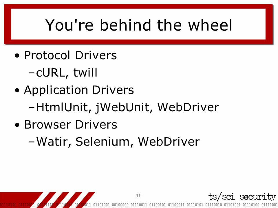 16 You're behind the wheel Protocol Drivers –cURL, twill Application Drivers –HtmlUnit, jWebUnit, WebDriver Browser Drivers –Watir, Selenium, WebDrive