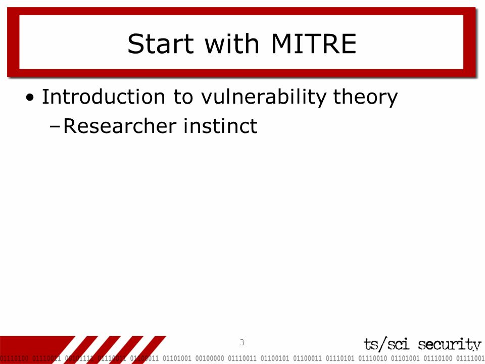 3 Start with MITRE Introduction to vulnerability theory –Researcher instinct