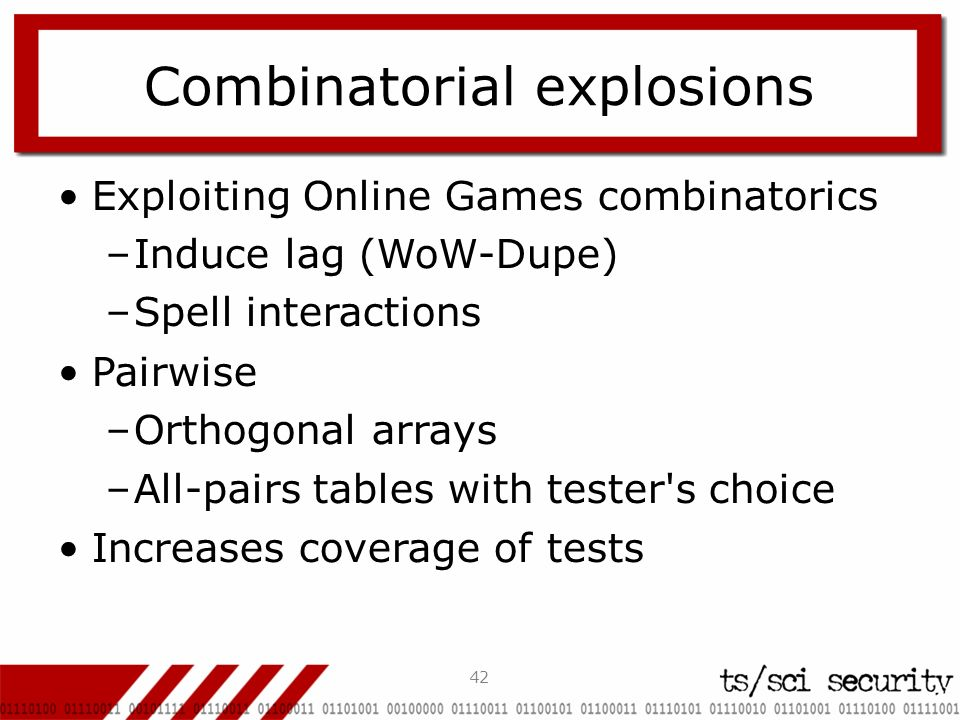 42 Combinatorial explosions Exploiting Online Games combinatorics –Induce lag (WoW-Dupe) –Spell interactions Pairwise –Orthogonal arrays –All-pairs tables with tester s choice Increases coverage of tests