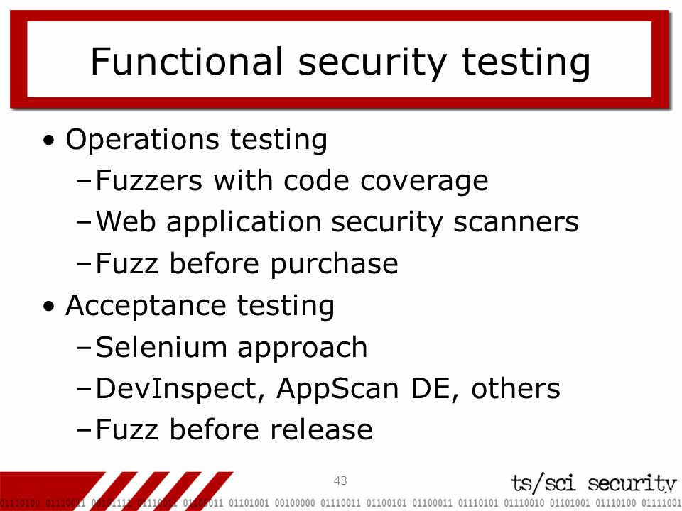 43 Functional security testing Operations testing –Fuzzers with code coverage –Web application security scanners –Fuzz before purchase Acceptance test
