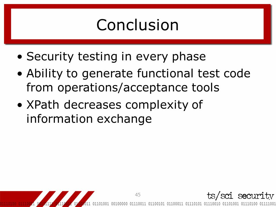 45 Conclusion Security testing in every phase Ability to generate functional test code from operations/acceptance tools XPath decreases complexity of