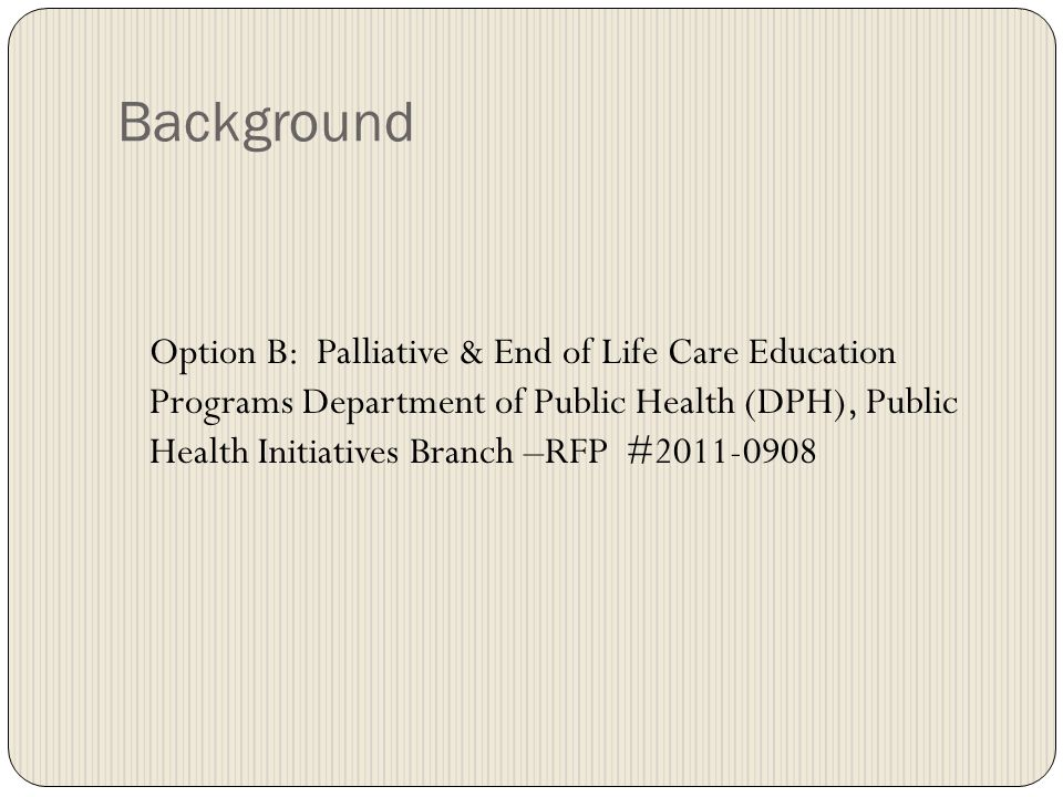 Background Option B: Palliative & End of Life Care Education Programs Department of Public Health (DPH), Public Health Initiatives Branch –RFP #2011-0908