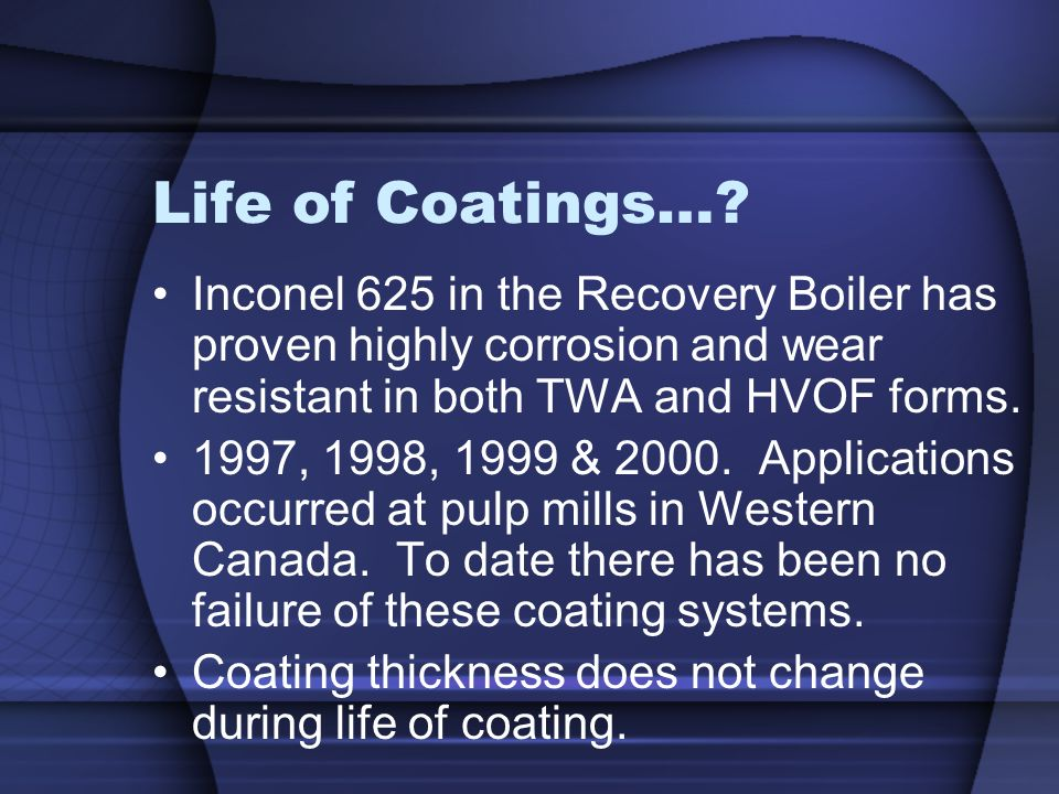 Life of Coatings…? Inconel 625 in the Recovery Boiler has proven highly corrosion and wear resistant in both TWA and HVOF forms. 1997, 1998, 1999 & 20