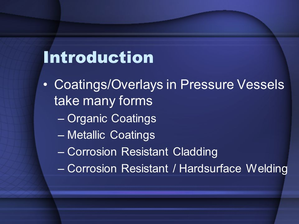 Introduction Coatings/Overlays in Pressure Vessels take many forms –Organic Coatings –Metallic Coatings –Corrosion Resistant Cladding –Corrosion Resis