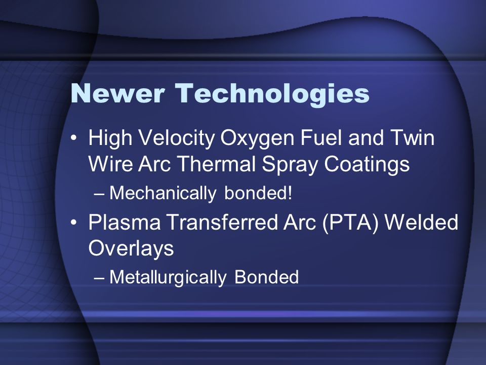 Newer Technologies High Velocity Oxygen Fuel and Twin Wire Arc Thermal Spray Coatings –Mechanically bonded! Plasma Transferred Arc (PTA) Welded Overla