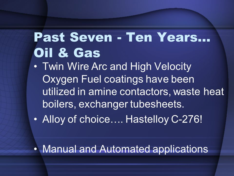 Past Seven - Ten Years… Oil & Gas Twin Wire Arc and High Velocity Oxygen Fuel coatings have been utilized in amine contactors, waste heat boilers, exc