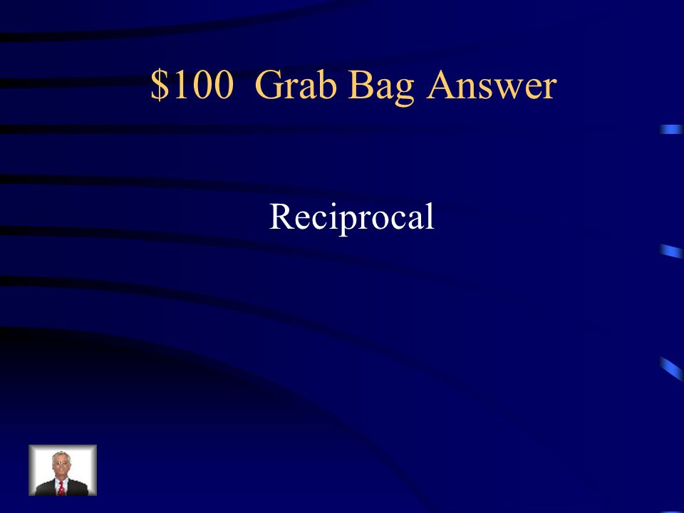 $100 Grab Bag Question This is used to divide fractions. If a number is multiplied by this number its product will be one.