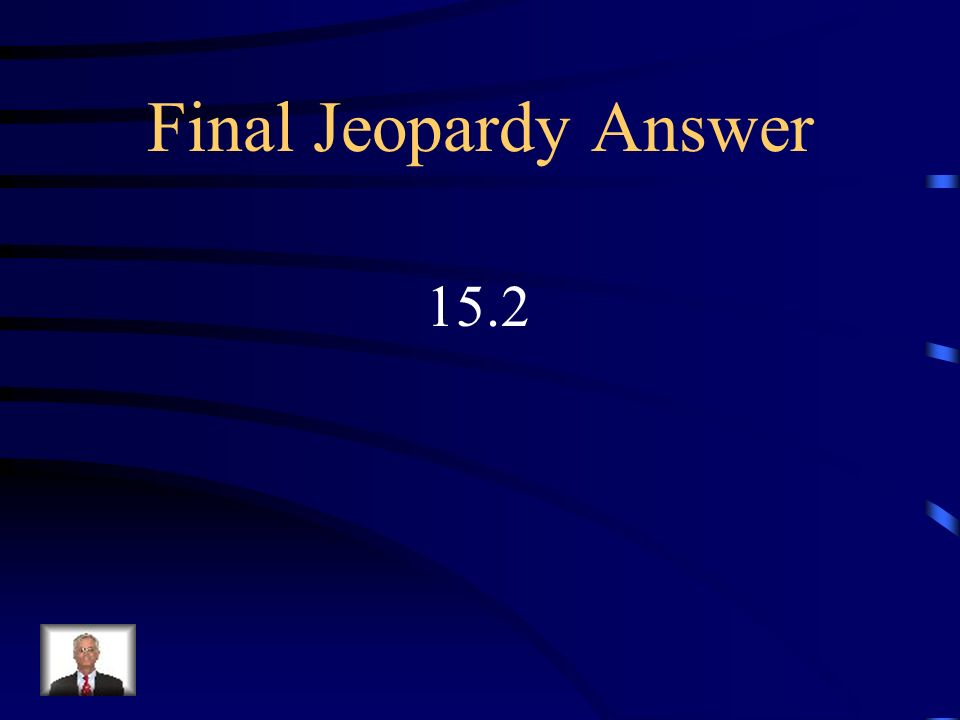 Final Jeopardy Evaluate the follow: ½ + 4 ¾ X 6.4