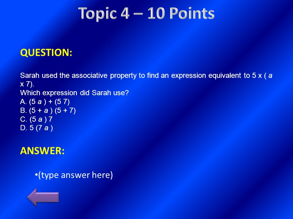 QUESTION: Sarah used the associative property to find an expression equivalent to 5 x ( a x 7). Which expression did Sarah use? A. (5 a ) + (5 7) B. (