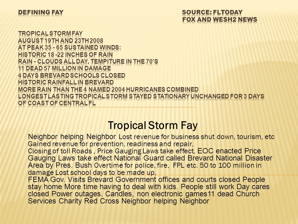 TS Fay August 19th and 23 rd 2008 Peak sustained winds of 35 – 65 MPH Historic 18 - 22 inches of rain Rain - Clouds all day, the 70 s 11 dead 57 - 100 million in damage More Rain than the 4 named 2004 Hurricanes combined Longest lasting sustained tropical storm over land Frame of Reference Fl.