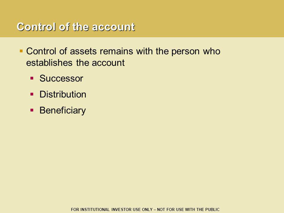 FOR INSTITUTIONAL INVESTOR USE ONLY – NOT FOR USE WITH THE PUBLIC Control of the account Control of assets remains with the person who establishes the