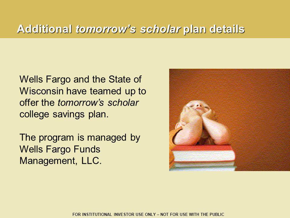 FOR INSTITUTIONAL INVESTOR USE ONLY – NOT FOR USE WITH THE PUBLIC Additional tomorrows scholar plan details Wells Fargo and the State of Wisconsin hav