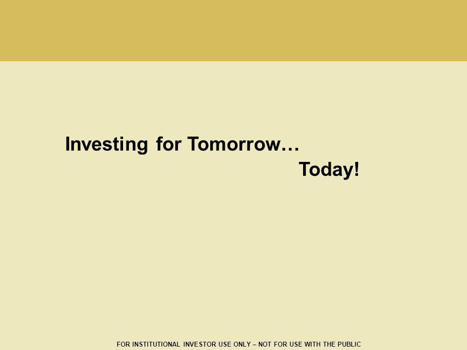 FOR INSTITUTIONAL INVESTOR USE ONLY – NOT FOR USE WITH THE PUBLIC Investing for Tomorrow… Today!