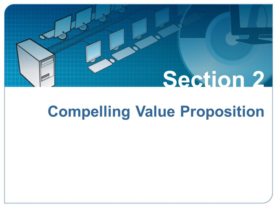 Section 2 Compelling Value Proposition Section 2: Compelling Value Proposition