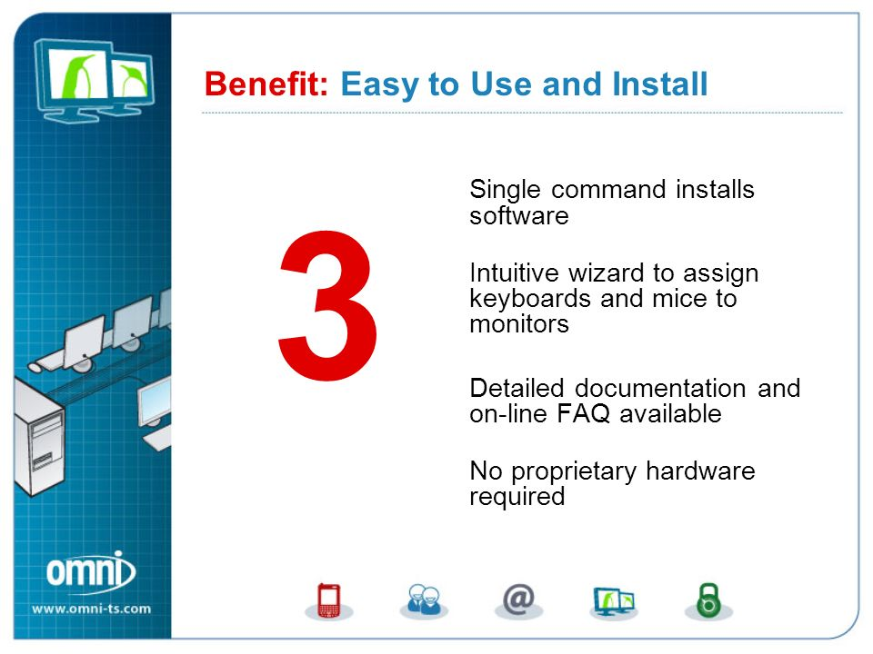 Single command installs software Intuitive wizard to assign keyboards and mice to monitors Detailed documentation and on-line FAQ available No proprietary hardware required Benefit: Easy to Use and Install 3 Benefit 3: Easy to Use and Install