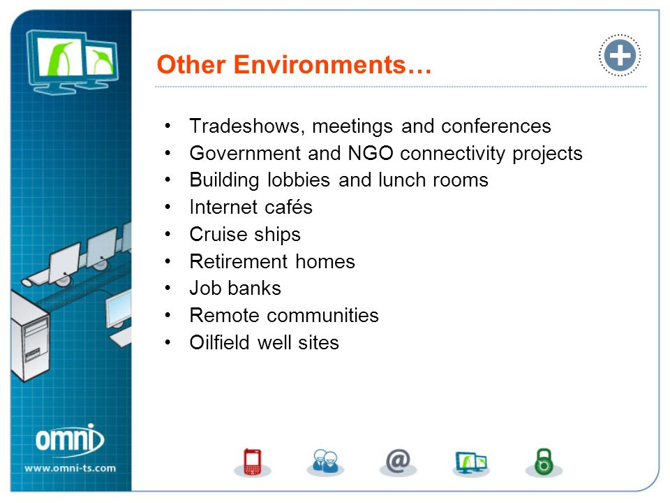 Other Environments… Tradeshows, meetings and conferences Government and NGO connectivity projects Building lobbies and lunch rooms Internet cafés Crui