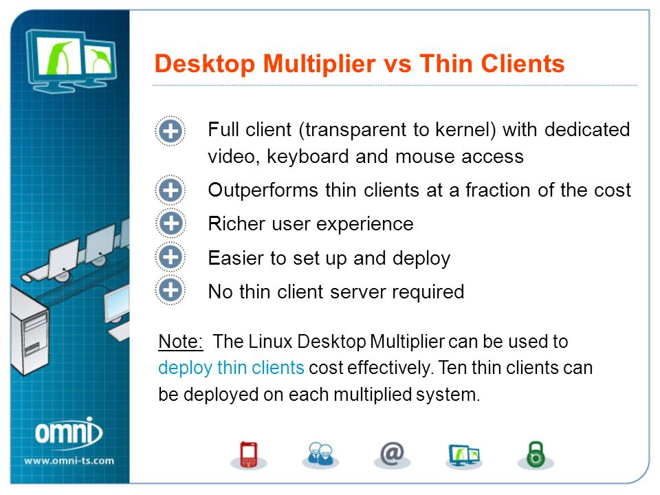 Full client (transparent to kernel) with dedicated video, keyboard and mouse access Outperforms thin clients at a fraction of the cost Richer user experience Easier to set up and deploy No thin client server required Desktop Multiplier vs Thin Clients Note: The Linux Desktop Multiplier can be used to deploy thin clients cost effectively.