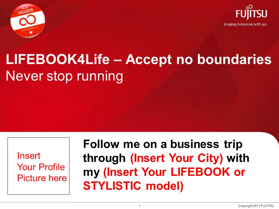 LIFEBOOK4Life – Accept no boundaries Never stop running 1Copyright 2011 FUJITSU Follow me on a business trip through (Insert Your City) with my (Inser