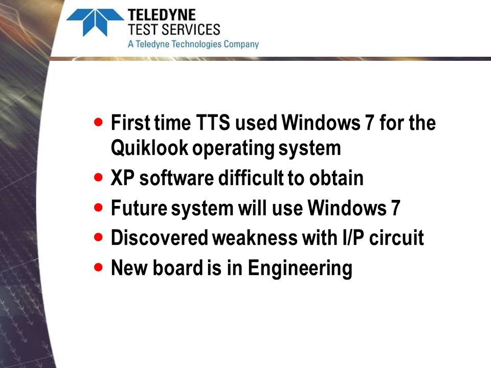 First time TTS used Windows 7 for the Quiklook operating system XP software difficult to obtain Future system will use Windows 7 Discovered weakness w