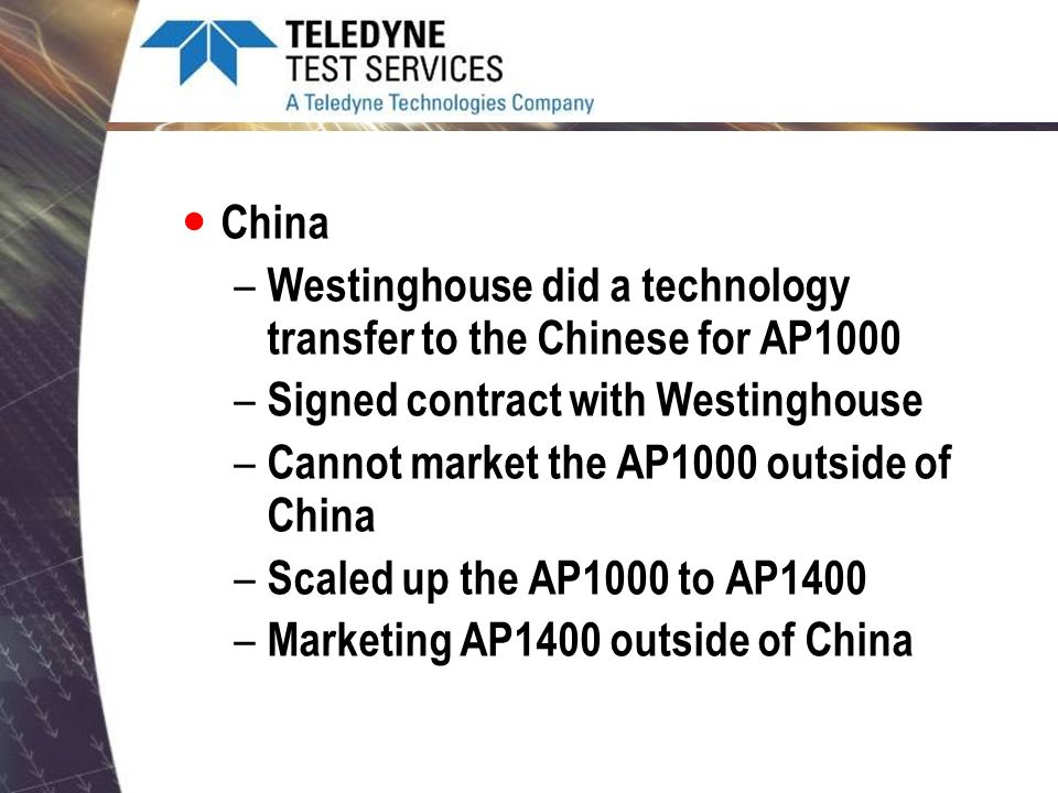 China – Westinghouse did a technology transfer to the Chinese for AP1000 – Signed contract with Westinghouse – Cannot market the AP1000 outside of Chi