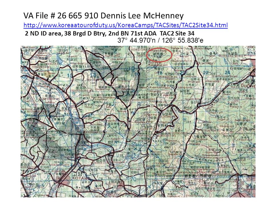 VA File # 26 665 910 Dennis Lee McHenney http://www.koreaatourofduty.us/KoreaCamps/TACSites/TAC2Site34.html 2 ND ID area, 38 Brgd D Btry, 2nd BN 71st ADA TAC2 Site 34 37° 44.970 n / 126° 55.838 e