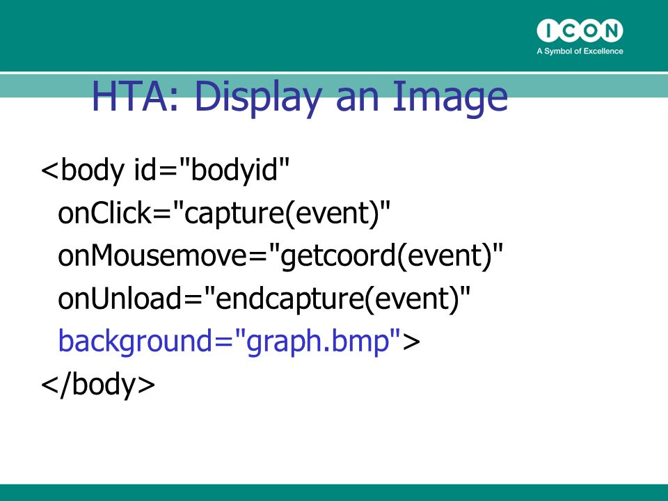 HTA: Display an Image <body id= bodyid onClick= capture(event) onMousemove= getcoord(event) onUnload= endcapture(event) background= graph.bmp >