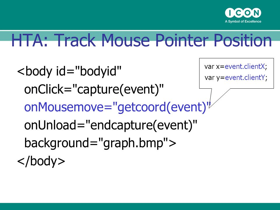 HTA: Track Mouse Pointer Position <body id= bodyid onClick= capture(event) onMousemove= getcoord(event) onUnload= endcapture(event) background= graph.bmp > var x=event.clientX; var y=event.clientY;