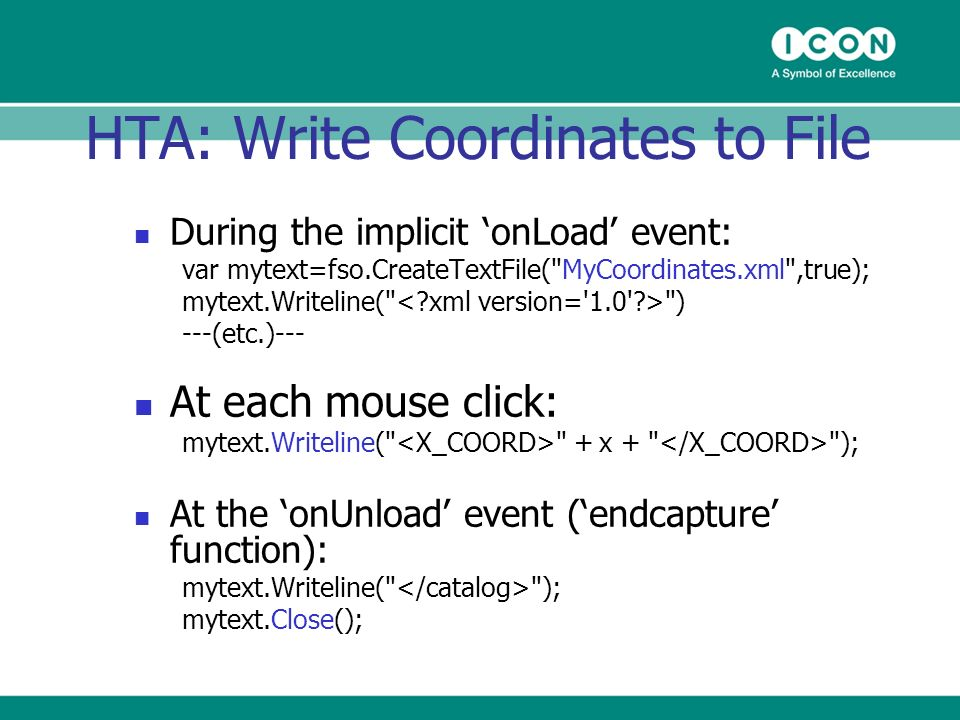 HTA: Write Coordinates to File During the implicit onLoad event: var mytext=fso.CreateTextFile( MyCoordinates.xml ,true); mytext.Writeline( ) ---(etc.)--- At each mouse click: mytext.Writeline( + x + ); At the onUnload event (endcapture function): mytext.Writeline( ); mytext.Close();
