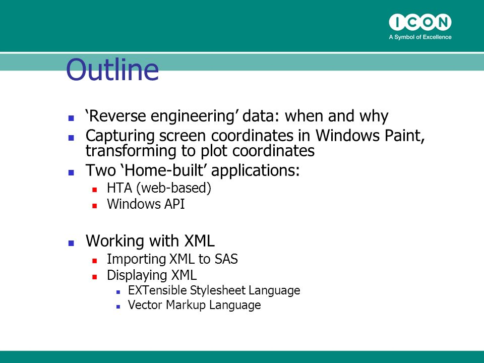 Outline Reverse engineering data: when and why Capturing screen coordinates in Windows Paint, transforming to plot coordinates Two Home-built applications: HTA (web-based) Windows API Working with XML Importing XML to SAS Displaying XML EXTensible Stylesheet Language Vector Markup Language