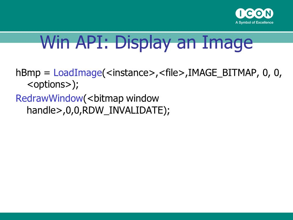 Win API: Display an Image hBmp = LoadImage(,,IMAGE_BITMAP, 0, 0, ); RedrawWindow(,0,0,RDW_INVALIDATE);