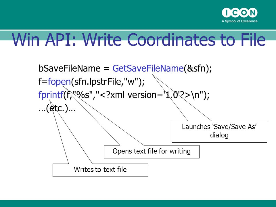 Win API: Write Coordinates to File bSaveFileName = GetSaveFileName(&sfn); f=fopen(sfn.lpstrFile, w ); fprintf(f, %s , \n ); …(etc.)… Launches Save/Save As dialog Opens text file for writing Writes to text file
