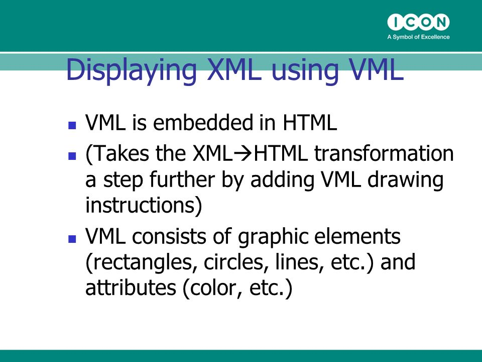 Displaying XML using VML VML is embedded in HTML (Takes the XML HTML transformation a step further by adding VML drawing instructions) VML consists of graphic elements (rectangles, circles, lines, etc.) and attributes (color, etc.)