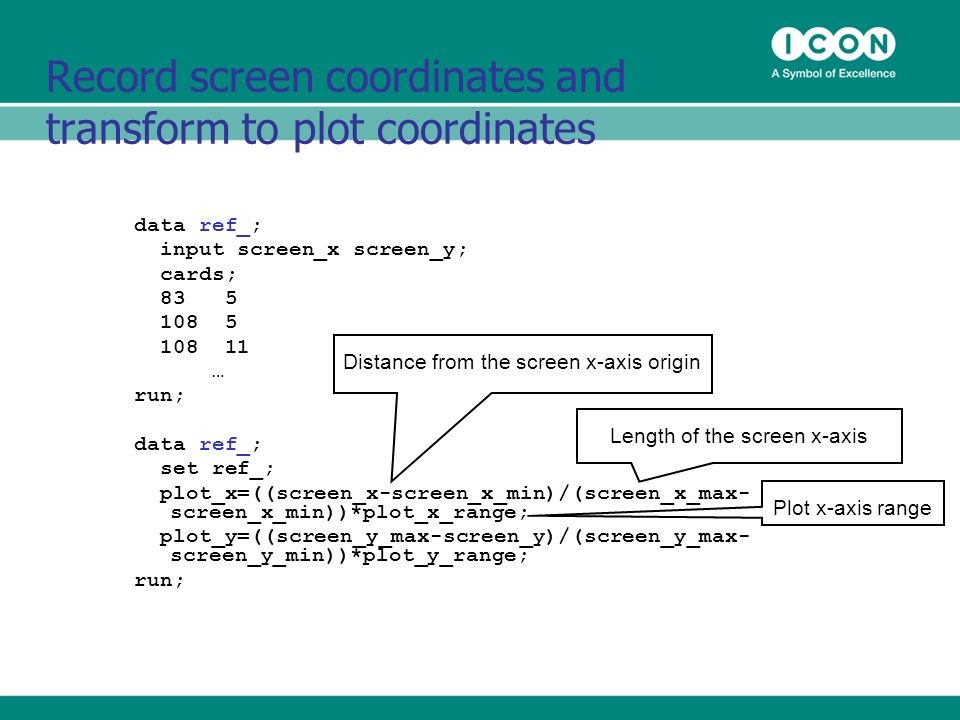 Record screen coordinates and transform to plot coordinates data ref_; input screen_x screen_y; cards; 83 5 108 5 108 11 … run; data ref_; set ref_; plot_x=((screen_x-screen_x_min)/(screen_x_max- screen_x_min))*plot_x_range; plot_y=((screen_y_max-screen_y)/(screen_y_max- screen_y_min))*plot_y_range; run; Distance from the screen x-axis origin Length of the screen x-axis Plot x-axis range